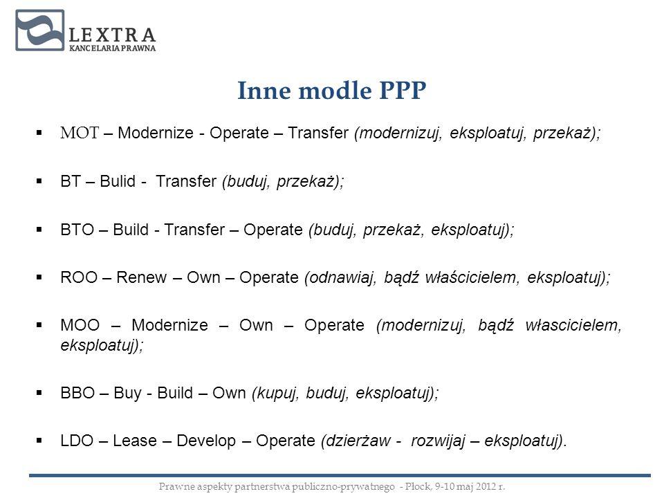 Inne modle PPP MOT – Modernize - Operate – Transfer (modernizuj, eksploatuj, przekaż); BT – Bulid - Transfer (buduj, przekaż); BTO – Build - Transfer
