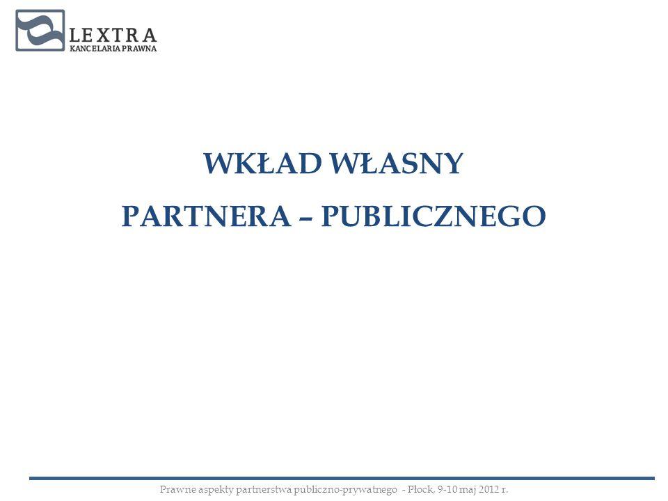 WKŁAD WŁASNY PARTNERA – PUBLICZNEGO Prawne aspekty partnerstwa publiczno-prywatnego - Płock, 9-10 maj 2012 r.