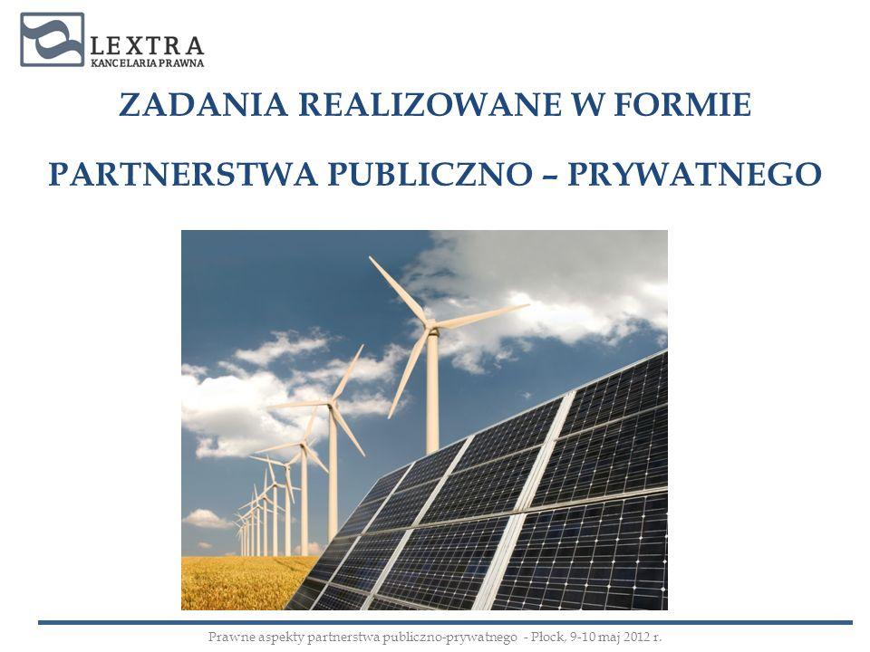 ZADANIA REALIZOWANE W FORMIE PARTNERSTWA PUBLICZNO – PRYWATNEGO Prawne aspekty partnerstwa publiczno-prywatnego - Płock, 9-10 maj 2012 r.