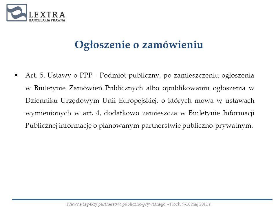 Ogłoszenie o zamówieniu Art. 5. Ustawy o PPP - Podmiot publiczny, po zamieszczeniu ogłoszenia w Biuletynie Zamówień Publicznych albo opublikowaniu ogł