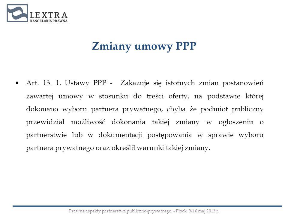 Zmiany umowy PPP Art. 13. 1. Ustawy PPP - Zakazuje się istotnych zmian postanowień zawartej umowy w stosunku do treści oferty, na podstawie której dok