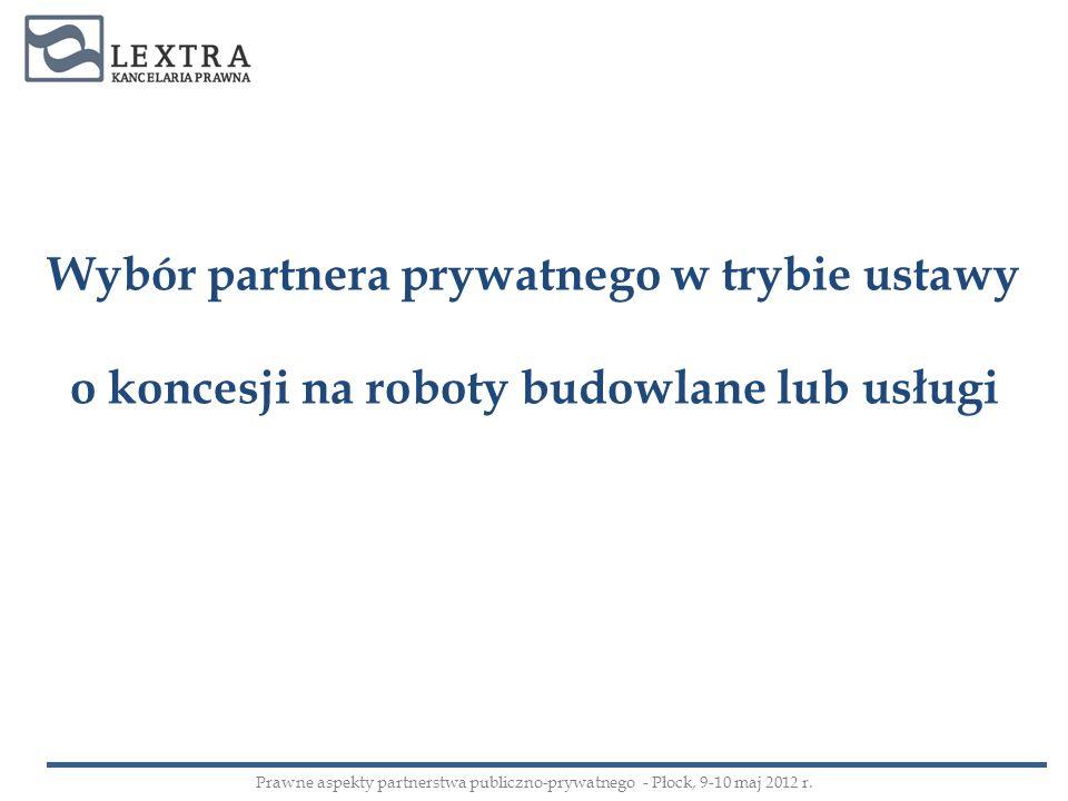 Wybór partnera prywatnego w trybie ustawy o koncesji na roboty budowlane lub usługi Prawne aspekty partnerstwa publiczno-prywatnego - Płock, 9-10 maj