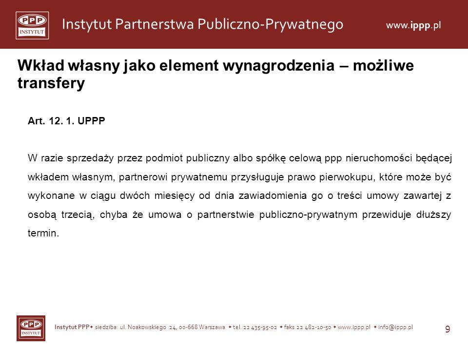 Instytut PPP siedziba: ul. Noakowskiego 24, 00-668 Warszawa tel. 22 435-95-02 faks 22 482-10-50 www.ippp.pl info@ippp.pl 9 Instytut Partnerstwa Public