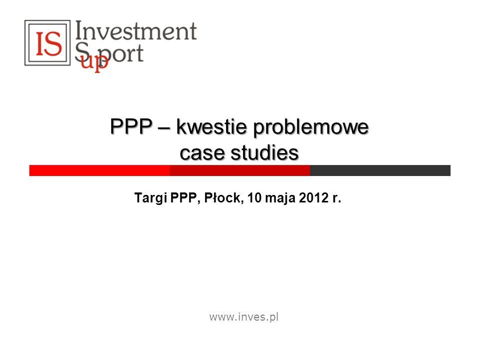 PPP – kwestie problemowe case studies Targi PPP, Płock, 10 maja 2012 r. www.inves.pl