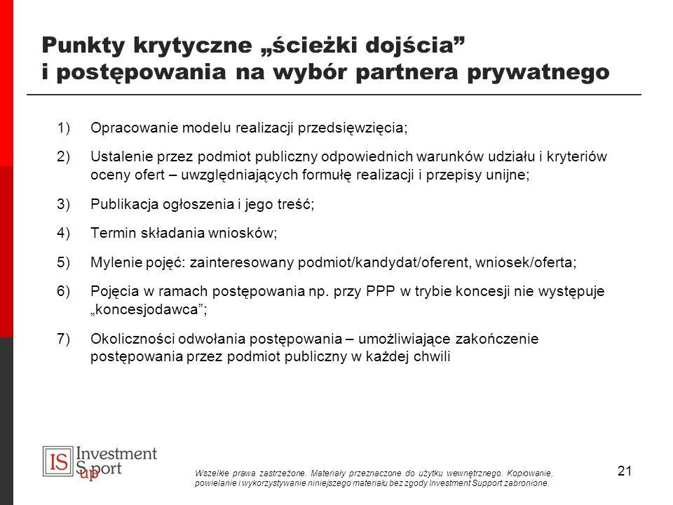 21 Punkty krytyczne ścieżki dojścia i postępowania na wybór partnera prywatnego 1)Opracowanie modelu realizacji przedsięwzięcia; 2)Ustalenie przez podmiot publiczny odpowiednich warunków udziału i kryteriów oceny ofert – uwzględniających formułę realizacji i przepisy unijne; 3)Publikacja ogłoszenia i jego treść; 4)Termin składania wniosków; 5)Mylenie pojęć: zainteresowany podmiot/kandydat/oferent, wniosek/oferta; 6)Pojęcia w ramach postępowania np.