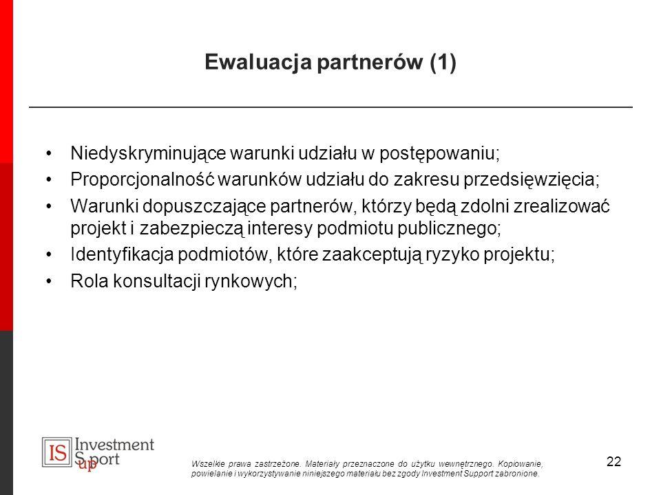 Ewaluacja partnerów (1) Niedyskryminujące warunki udziału w postępowaniu; Proporcjonalność warunków udziału do zakresu przedsięwzięcia; Warunki dopuszczające partnerów, którzy będą zdolni zrealizować projekt i zabezpieczą interesy podmiotu publicznego; Identyfikacja podmiotów, które zaakceptują ryzyko projektu; Rola konsultacji rynkowych; 22 Wszelkie prawa zastrzeżone.