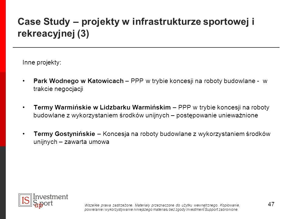 Case Study – projekty w infrastrukturze sportowej i rekreacyjnej (3) Inne projekty: Park Wodnego w Katowicach – PPP w trybie koncesji na roboty budowlane - w trakcie negocjacji Termy Warmińskie w Lidzbarku Warmińskim – PPP w trybie koncesji na roboty budowlane z wykorzystaniem środków unijnych – postępowanie unieważnione Termy Gostynińskie – Koncesja na roboty budowlane z wykorzystaniem środków unijnych – zawarta umowa 47 Wszelkie prawa zastrzeżone.
