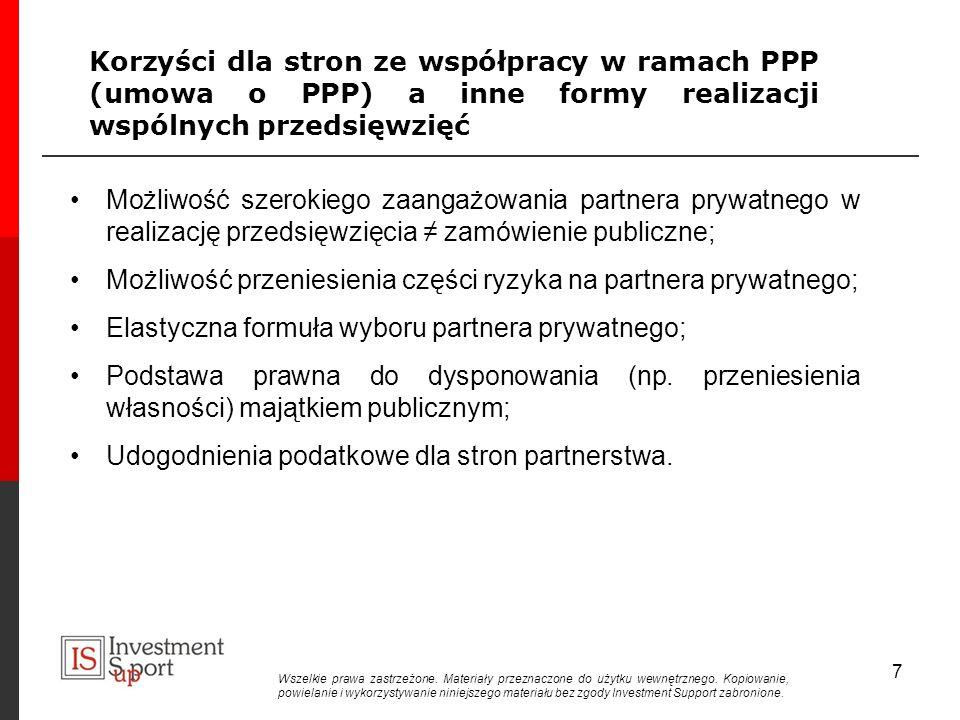 Korzyści dla stron ze współpracy w ramach PPP (umowa o PPP) a inne formy realizacji wspólnych przedsięwzięć Możliwość szerokiego zaangażowania partnera prywatnego w realizację przedsięwzięcia zamówienie publiczne; Możliwość przeniesienia części ryzyka na partnera prywatnego; Elastyczna formuła wyboru partnera prywatnego; Podstawa prawna do dysponowania (np.