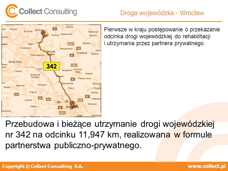 Copyright © Collect Consulting S.A.www.collect.pl Droga wojewódzka - Wrocław Przebudowa i bieżące utrzymanie drogi wojewódzkiej nr 342 na odcinku 11,947 km, realizowana w formule partnerstwa publiczno-prywatnego.