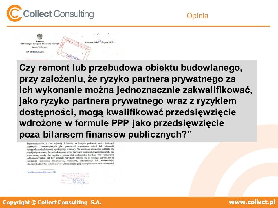 Copyright © Collect Consulting S.A.www.collect.pl Opinia Czy remont lub przebudowa obiektu budowlanego, przy założeniu, że ryzyko partnera prywatnego za ich wykonanie można jednoznacznie zakwalifikować, jako ryzyko partnera prywatnego wraz z ryzykiem dostępności, mogą kwalifikować przedsięwzięcie wdrożone w formule PPP jako przedsięwzięcie poza bilansem finansów publicznych
