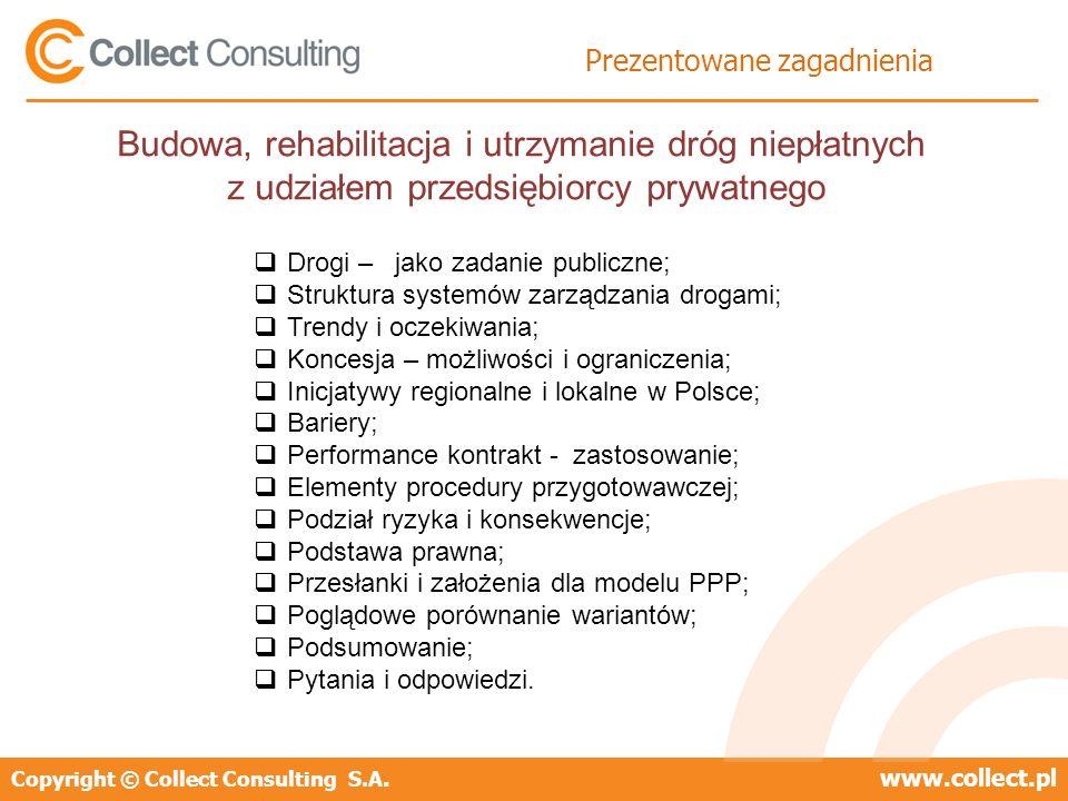 Copyright © Collect Consulting S.A.www.collect.pl Prezentowane zagadnienia Drogi – jako zadanie publiczne; Struktura systemów zarządzania drogami; Trendy i oczekiwania; Koncesja – możliwości i ograniczenia; Inicjatywy regionalne i lokalne w Polsce; Bariery; Performance kontrakt - zastosowanie; Elementy procedury przygotowawczej; Podział ryzyka i konsekwencje; Podstawa prawna; Przesłanki i założenia dla modelu PPP; Poglądowe porównanie wariantów; Podsumowanie; Pytania i odpowiedzi.