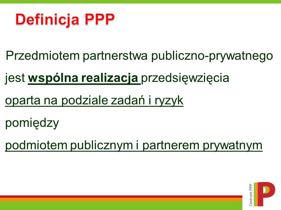 Definicja PPP Przedmiotem partnerstwa publiczno-prywatnego jest wspólna realizacja przedsięwzięcia oparta na podziale zadań i ryzyk pomiędzy podmiotem