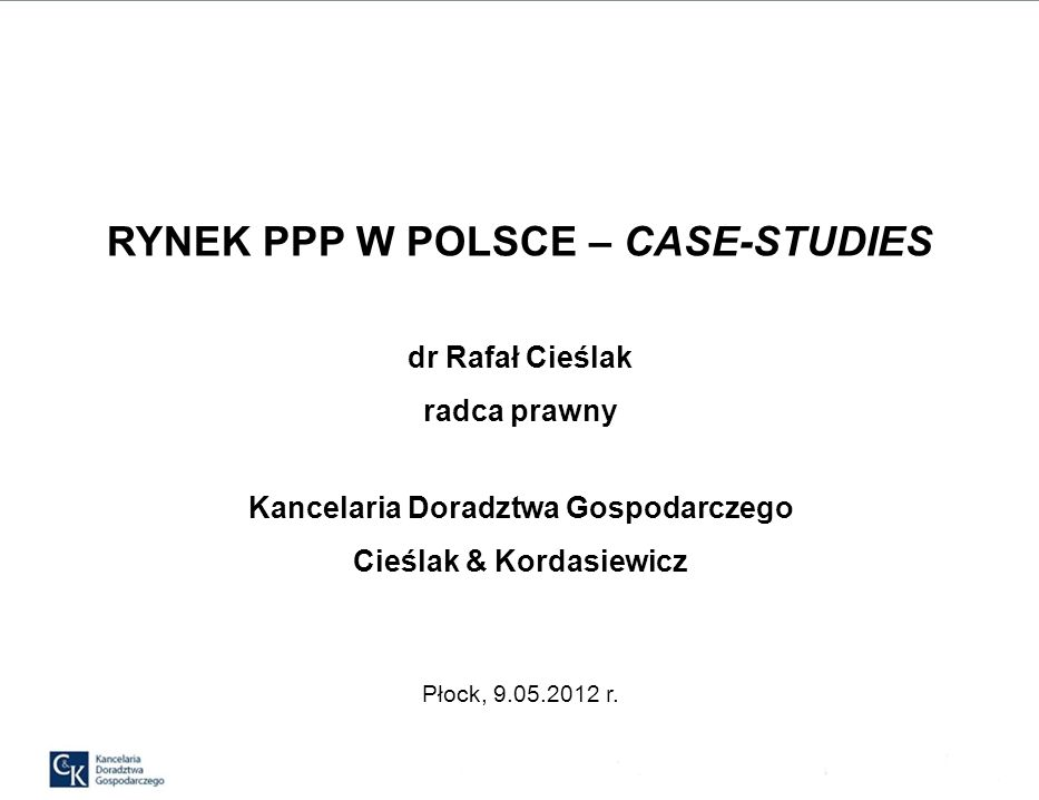 RYNEK PPP W POLSCE – CASE-STUDIES dr Rafał Cieślak radca prawny Kancelaria Doradztwa Gospodarczego Cieślak & Kordasiewicz Płock, 9.05.2012 r.