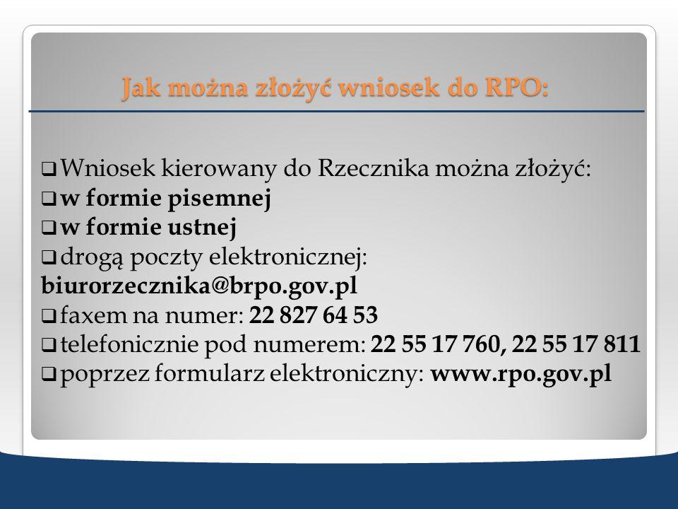 Jak można złożyć wniosek do RPO: Wniosek kierowany do Rzecznika można złożyć: w formie pisemnej w formie ustnej drogą poczty elektronicznej: biurorzec