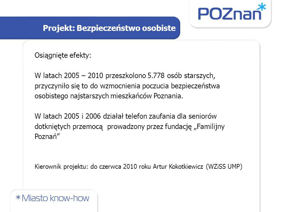 Projekt: Bezpieczeństwo osobiste Osiągnięte efekty: W latach 2005 – 2010 przeszkolono 5.778 osób starszych, przyczyniło się to do wzmocnienia poczucia bezpieczeństwa osobistego najstarszych mieszkańców Poznania.