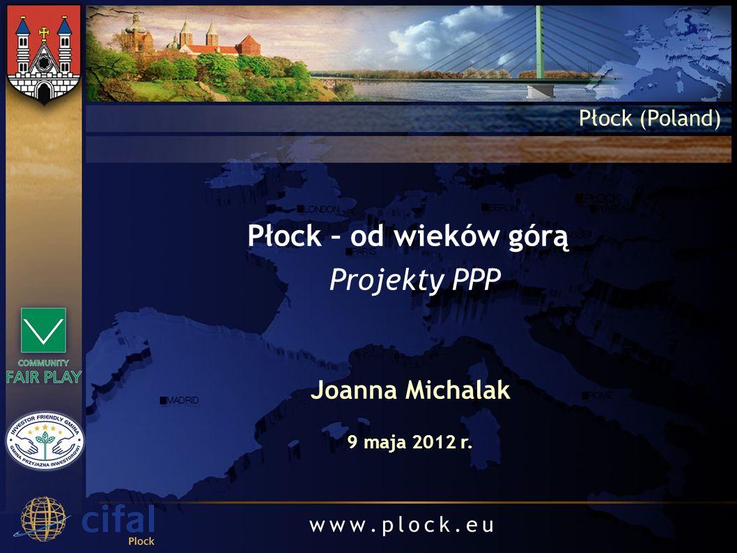 Płock – od wieków górą Projekty PPP Płock (Poland) Joanna Michalak 9 maja 2012 r.
