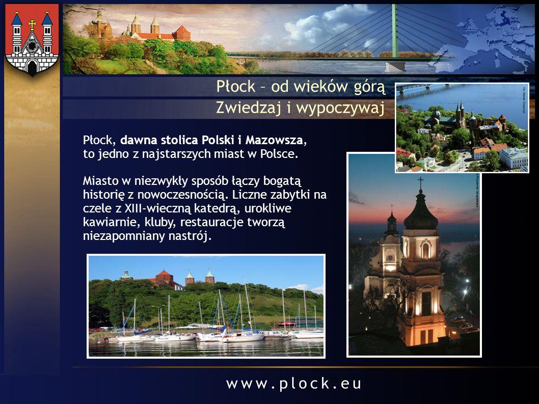 Płock – od wieków górą Zwiedzaj i wypoczywaj Płock, dawna stolica Polski i Mazowsza, to jedno z najstarszych miast w Polsce. Miasto w niezwykły sposób