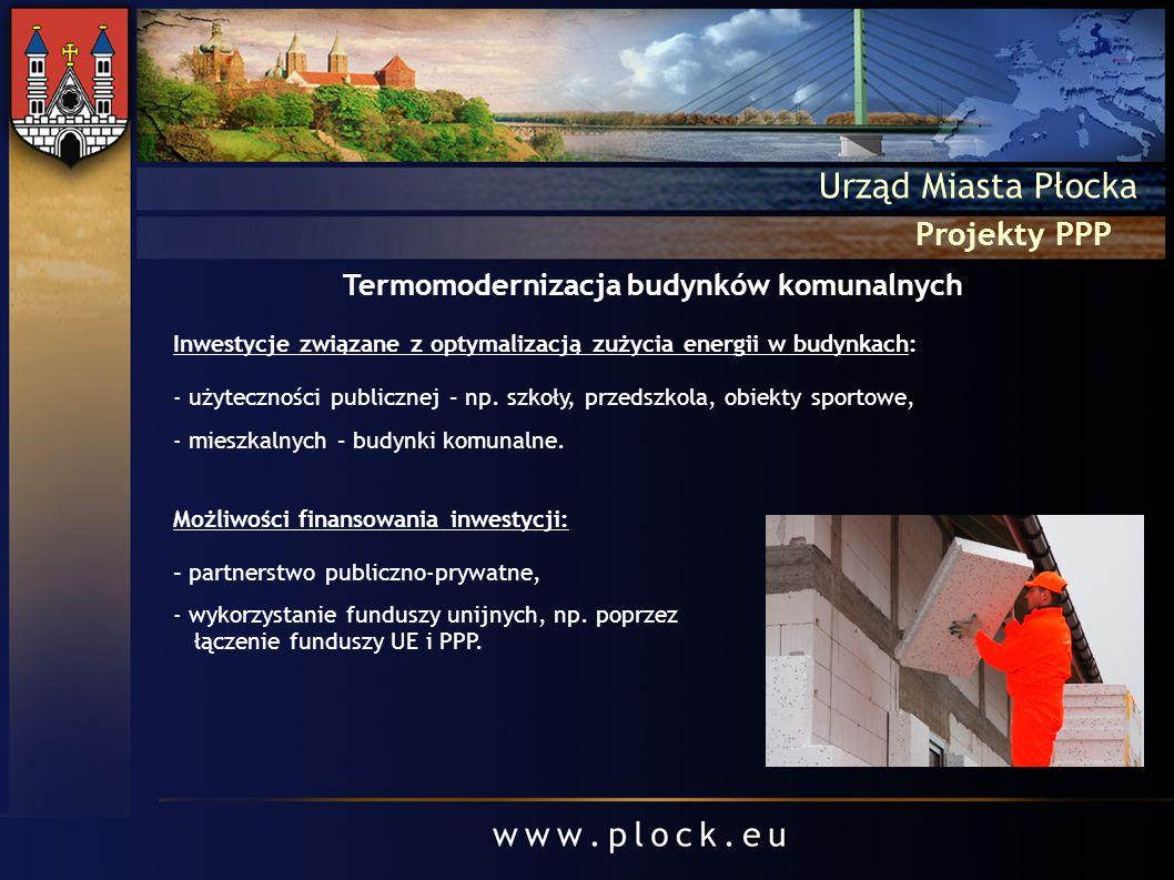 Projekty PPP Urząd Miasta Płocka Termomodernizacja budynków komunalnych Inwestycje związane z optymalizacją zużycia energii w budynkach: - użytecznośc