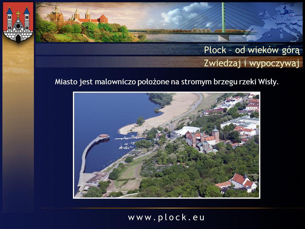 Płock – od wieków górą Zwiedzaj i wypoczywaj Miasto jest malowniczo położone na stromym brzegu rzeki Wisły.