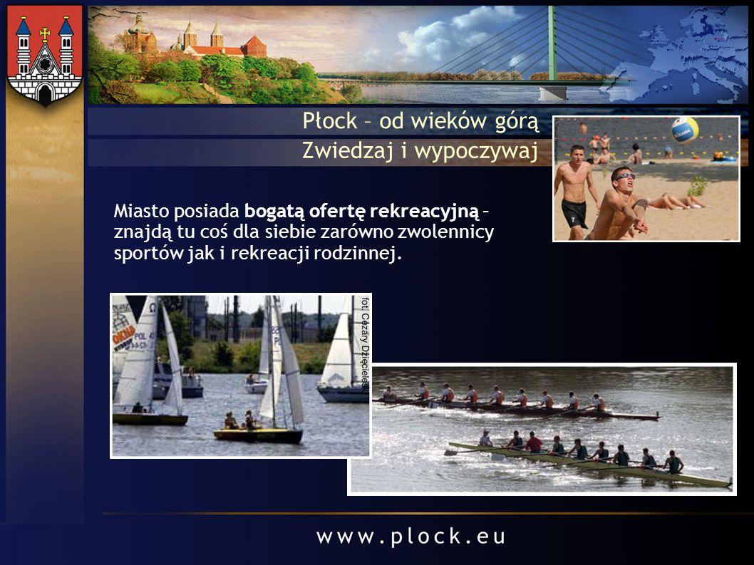 Płock – od wieków górą Zwiedzaj i wypoczywaj Miasto posiada bogatą ofertę rekreacyjną – znajdą tu coś dla siebie zarówno zwolennicy sportów jak i rekr