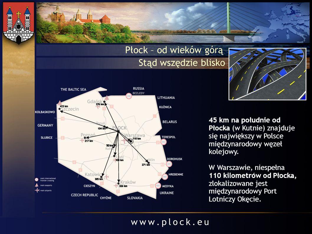 Płock – od wieków górą Stąd wszędzie blisko 45 km na południe od Płocka (w Kutnie) znajduje się największy w Polsce międzynarodowy węzeł kolejowy. W W