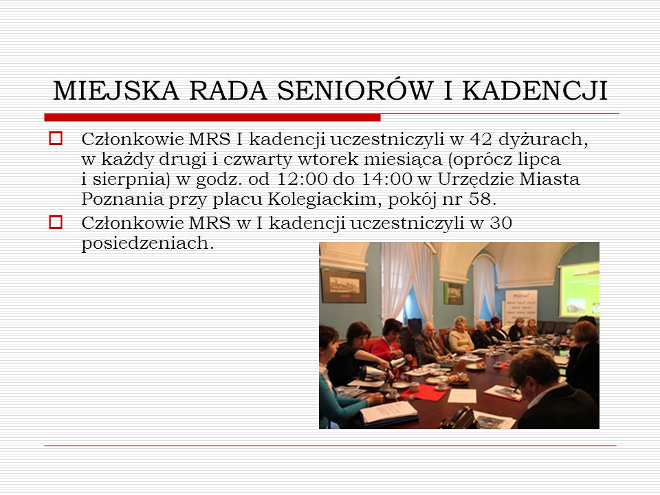 MIEJSKA RADA SENIORÓW I KADENCJI Członkowie MRS I kadencji uczestniczyli w pracach Komisji Rady Miasta Poznania oraz w zespołach powołanych Zarządzeniami Prezydenta: Komisji ds.