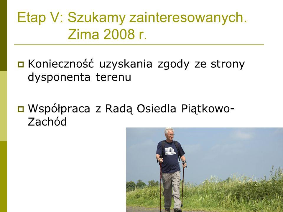 Etap V: Szukamy zainteresowanych. Zima 2008 r. Konieczność uzyskania zgody ze strony dysponenta terenu Współpraca z Radą Osiedla Piątkowo- Zachód