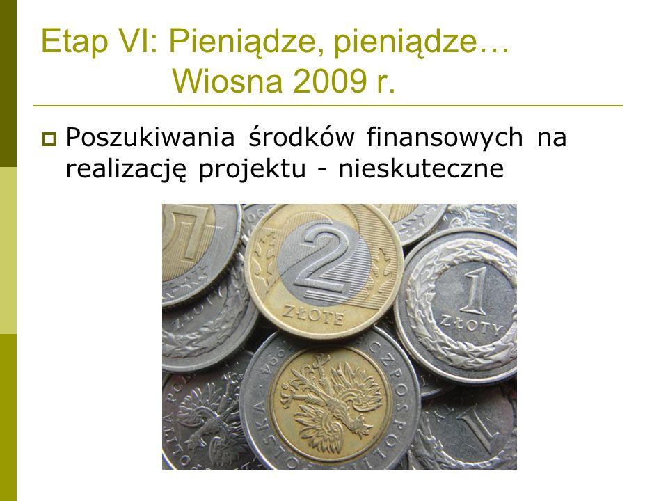 Etap VI: Pieniądze, pieniądze… Wiosna 2009 r. Poszukiwania środków finansowych na realizację projektu - nieskuteczne