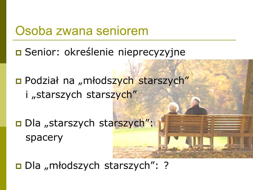 Osoba zwana seniorem Senior: określenie nieprecyzyjne Podział na młodszych starszych i starszych starszych Dla starszych starszych: spacery Dla młodsz