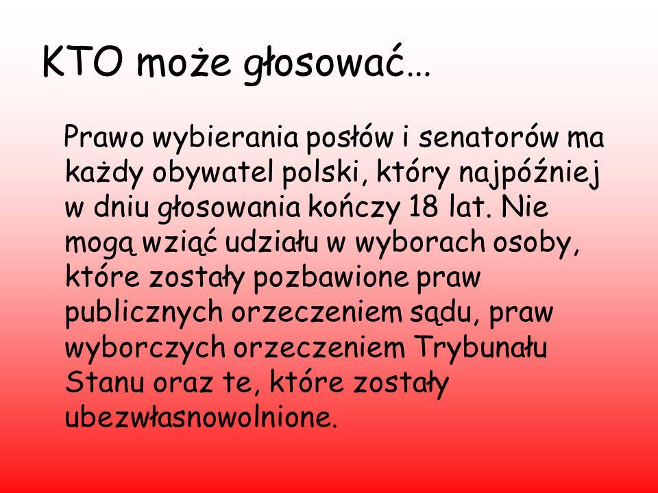 KTO może głosować… Prawo wybierania posłów i senatorów ma każdy obywatel polski, który najpóźniej w dniu głosowania kończy 18 lat. Nie mogą wziąć udzi