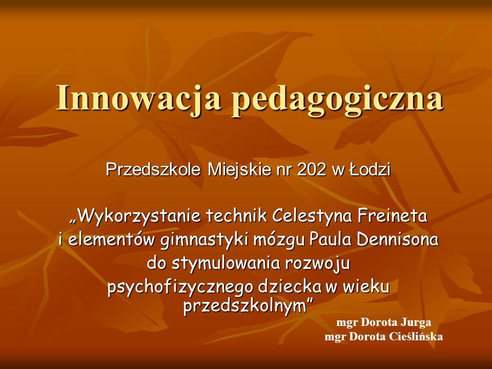 Innowacja pedagogiczna Przedszkole Miejskie nr 202 w Łodzi Wykorzystanie technik Celestyna Freineta i elementów gimnastyki mózgu Paula Dennisona do st