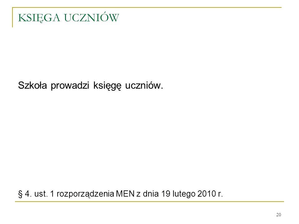 KSIĘGA UCZNIÓW Szkoła prowadzi księgę uczniów. § 4. ust. 1 rozporządzenia MEN z dnia 19 lutego 2010 r. 20