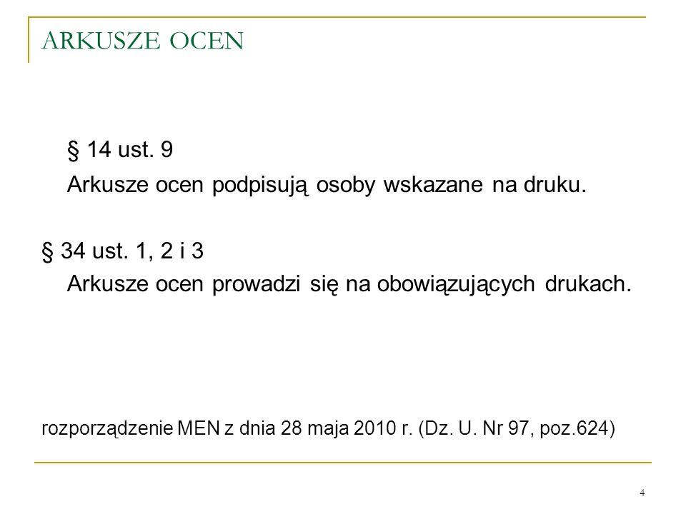 ARKUSZE OCEN § 14 ust. 9 Arkusze ocen podpisują osoby wskazane na druku. § 34 ust. 1, 2 i 3 Arkusze ocen prowadzi się na obowiązujących drukach. rozpo