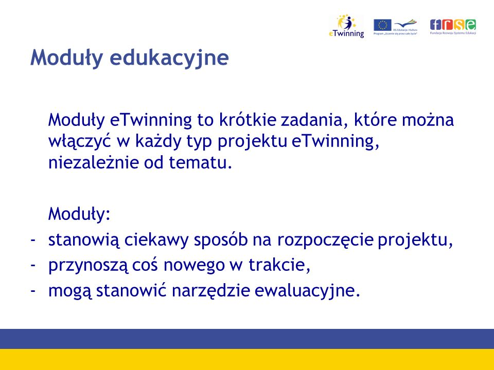 Moduły edukacyjne Moduły eTwinning to krótkie zadania, które można włączyć w każdy typ projektu eTwinning, niezależnie od tematu. Moduły: -stanowią ci