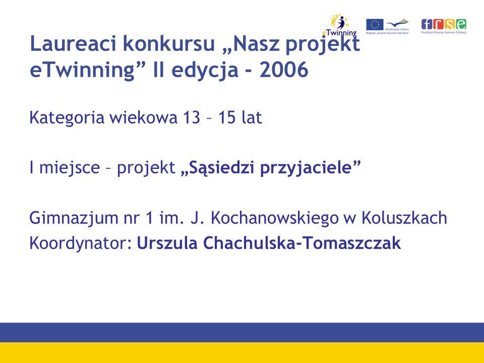 Laureaci konkursu Nasz projekt eTwinning II edycja - 2006 Kategoria wiekowa 13 – 15 lat I miejsce – projekt Sąsiedzi przyjaciele Gimnazjum nr 1 im. J.