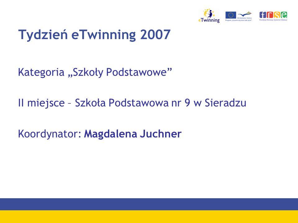 Tydzień eTwinning 2007 Kategoria Szkoły Podstawowe II miejsce – Szkoła Podstawowa nr 9 w Sieradzu Koordynator: Magdalena Juchner