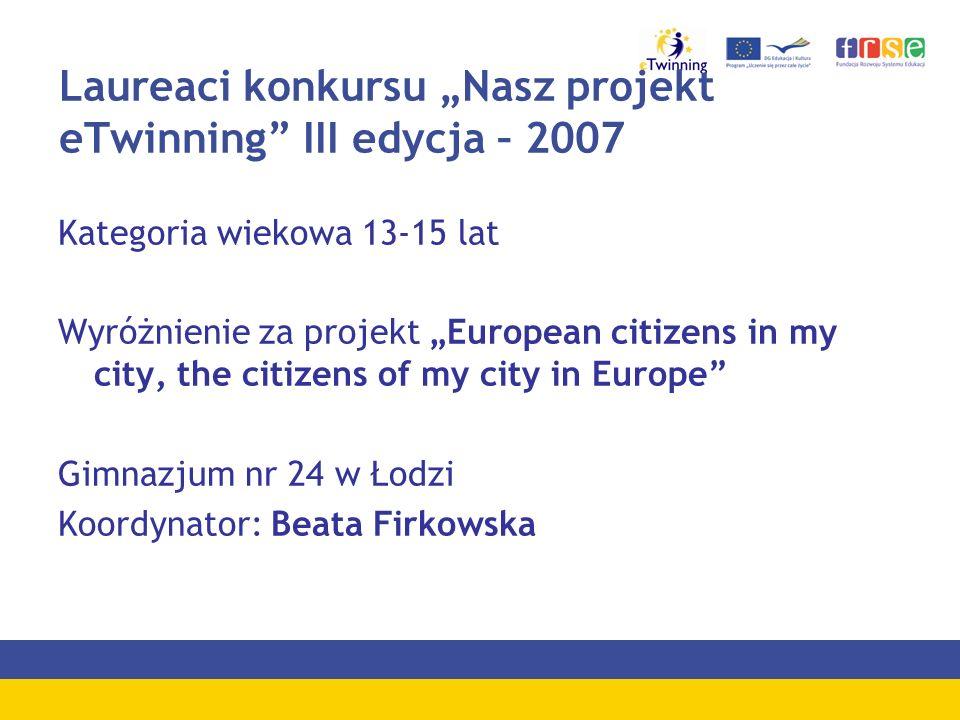 Laureaci konkursu Nasz projekt eTwinning III edycja – 2007 Kategoria wiekowa 13-15 lat Wyróżnienie za projekt European citizens in my city, the citize