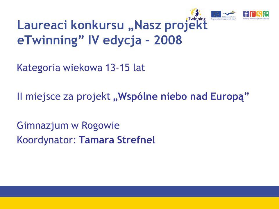 Laureaci konkursu Nasz projekt eTwinning IV edycja – 2008 Kategoria wiekowa 13-15 lat II miejsce za projekt Wspólne niebo nad Europą Gimnazjum w Rogow