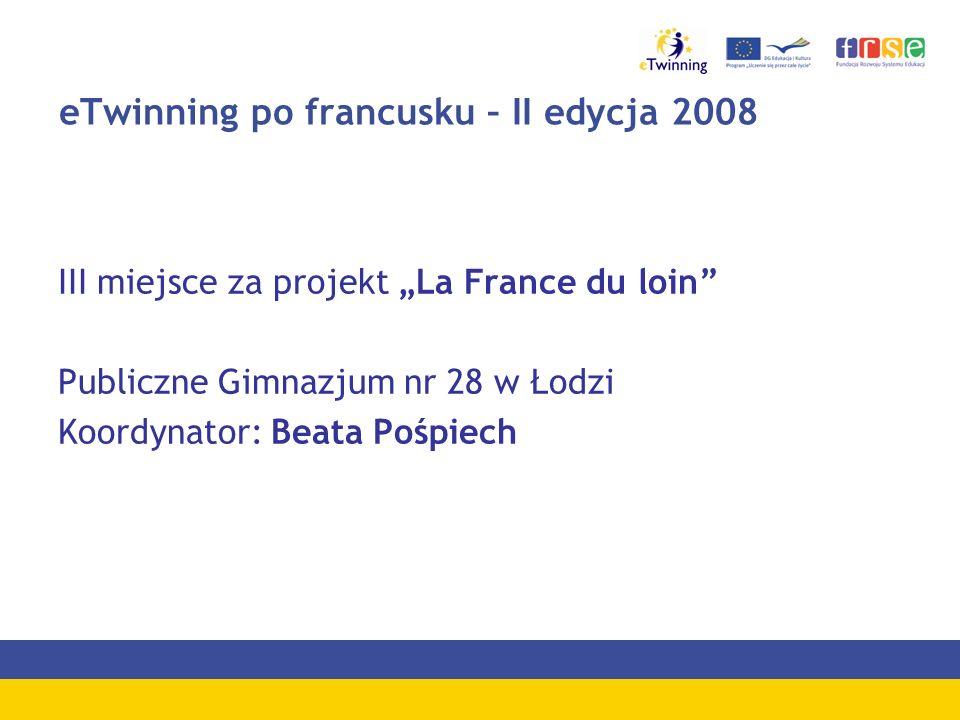 eTwinning po francusku – II edycja 2008 III miejsce za projekt La France du loin Publiczne Gimnazjum nr 28 w Łodzi Koordynator: Beata Pośpiech