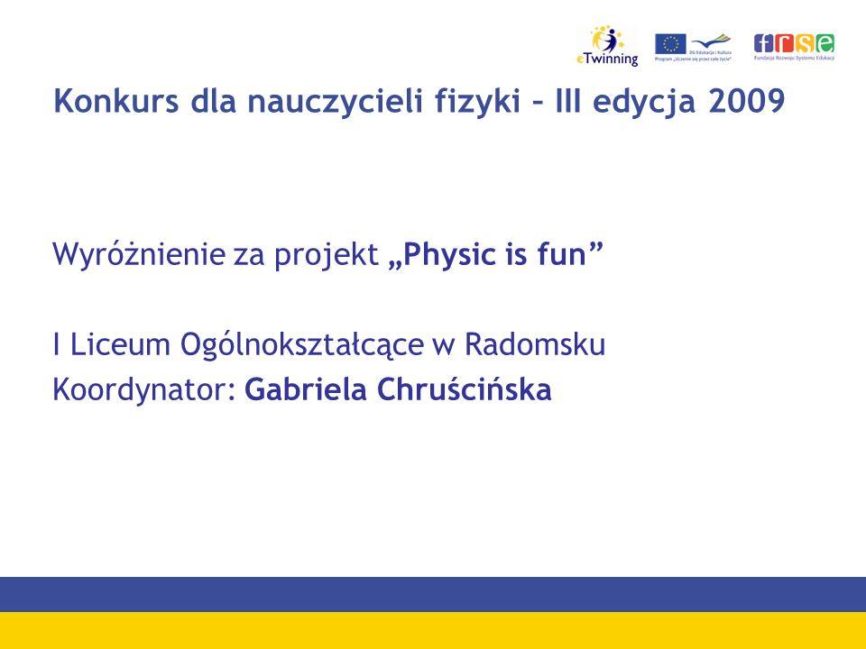 Konkurs dla nauczycieli fizyki – III edycja 2009 Wyróżnienie za projekt Physic is fun I Liceum Ogólnokształcące w Radomsku Koordynator: Gabriela Chruś