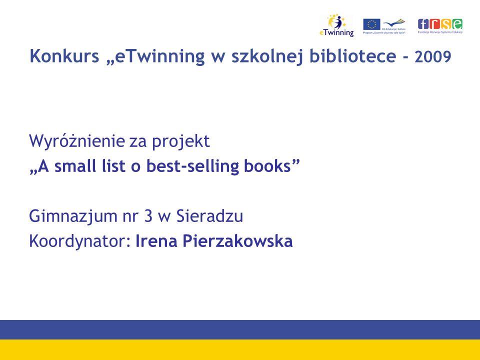 Konkurs eTwinning w szkolnej bibliotece - 2009 Wyróżnienie za projekt A small list o best-selling books Gimnazjum nr 3 w Sieradzu Koordynator: Irena P