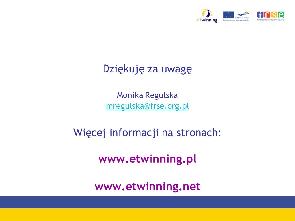 Dziękuję za uwagę Monika Regulska mregulska@frse.org.pl Więcej informacji na stronach: www.etwinning.pl www.etwinning.net