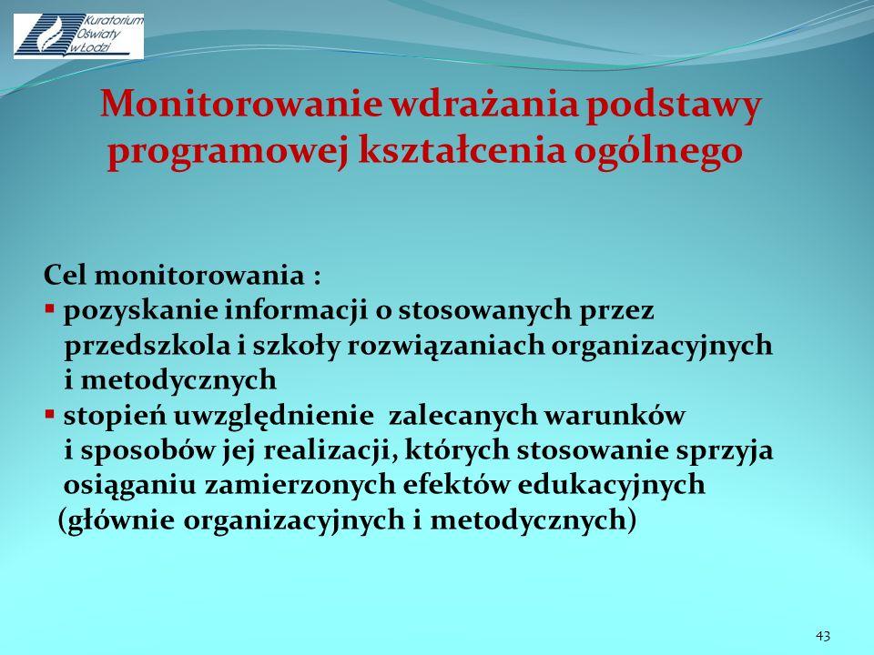 Monitorowanie wdrażania podstawy programowej kształcenia ogólnego 43 Cel monitorowania : pozyskanie informacji o stosowanych przez przedszkola i szkoł