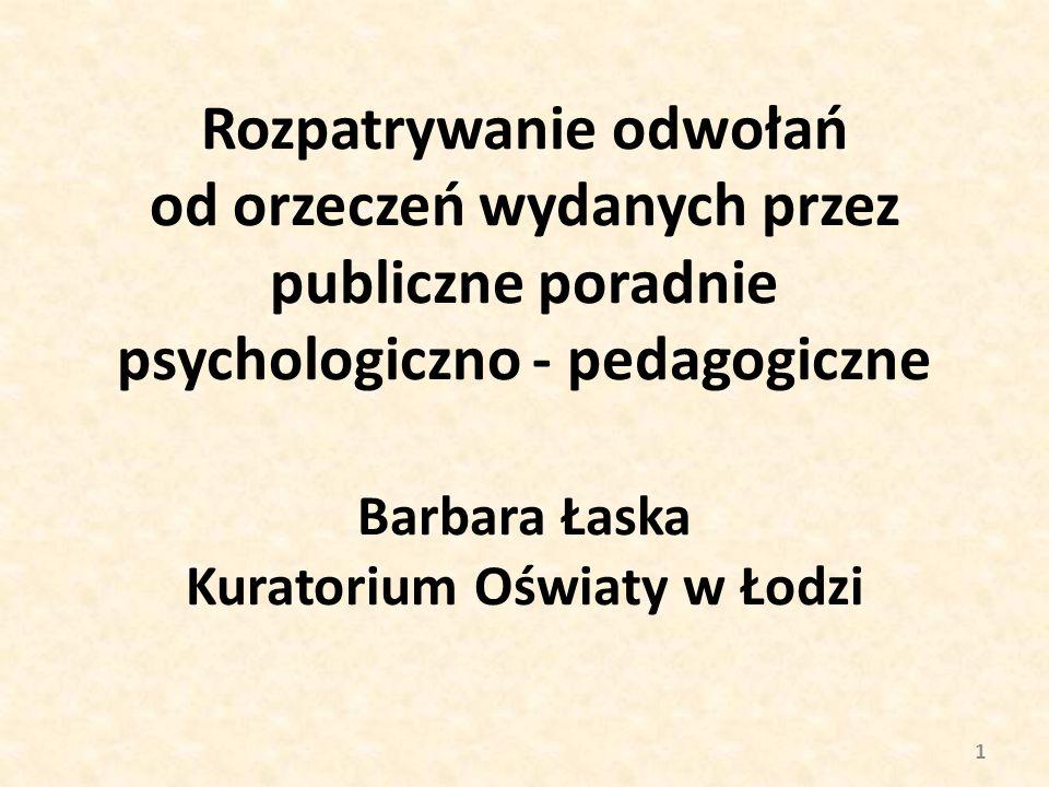 Rozpatrywanie odwołań od orzeczeń wydanych przez publiczne poradnie psychologiczno - pedagogiczne Barbara Łaska Kuratorium Oświaty w Łodzi 1