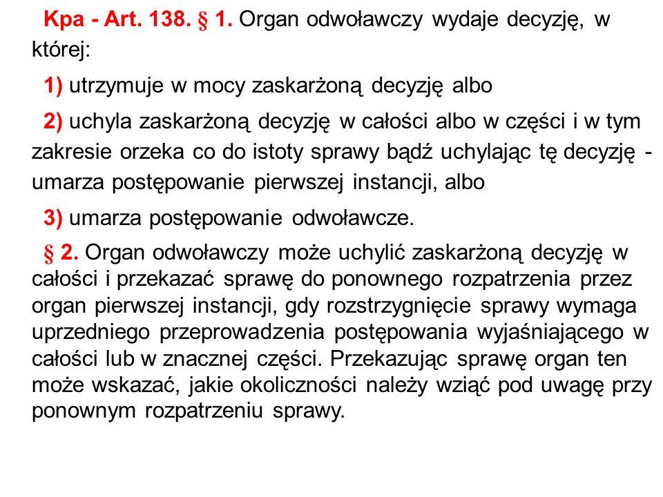 Kpa - Art. 138. § 1. Organ odwoławczy wydaje decyzję, w której: 1) utrzymuje w mocy zaskarżoną decyzję albo 2) uchyla zaskarżoną decyzję w całości alb