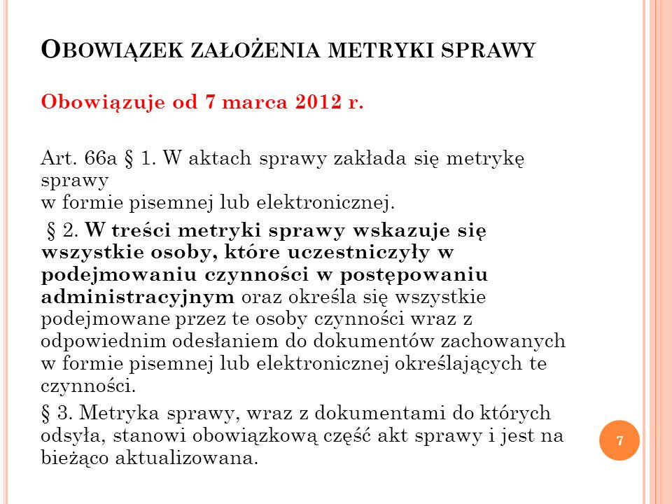 O BOWIĄZEK ZAŁOŻENIA METRYKI SPRAWY Obowiązuje od 7 marca 2012 r. Art. 66a § 1. W aktach sprawy zakłada się metrykę sprawy w formie pisemnej lub elekt