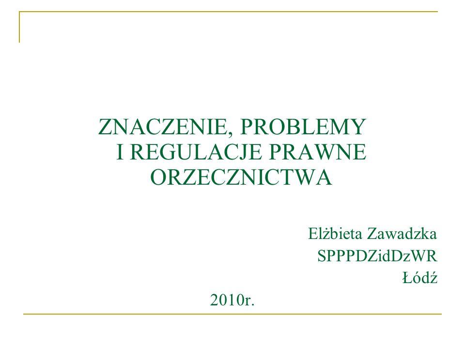 ZNACZENIE, PROBLEMY I REGULACJE PRAWNE ORZECZNICTWA Elżbieta Zawadzka SPPPDZidDzWR Łódź 2010r.
