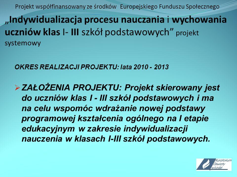 Projekt współfinansowany ze środków Europejskiego Funduszu SpołecznegoIndywidualizacja procesu nauczania i wychowania uczniów klas I- III szkół podstawowych projekt systemowy OKRES REALIZACJI PROJEKTU: lata 2010 - 2013 ZAŁOŻENIA PROJEKTU: Projekt skierowany jest do uczniów klas I - III szkół podstawowych i ma na celu wspomóc wdrażanie nowej podstawy programowej kształcenia ogólnego na I etapie edukacyjnym w zakresie indywidualizacji nauczenia w klasach I-III szkół podstawowych.