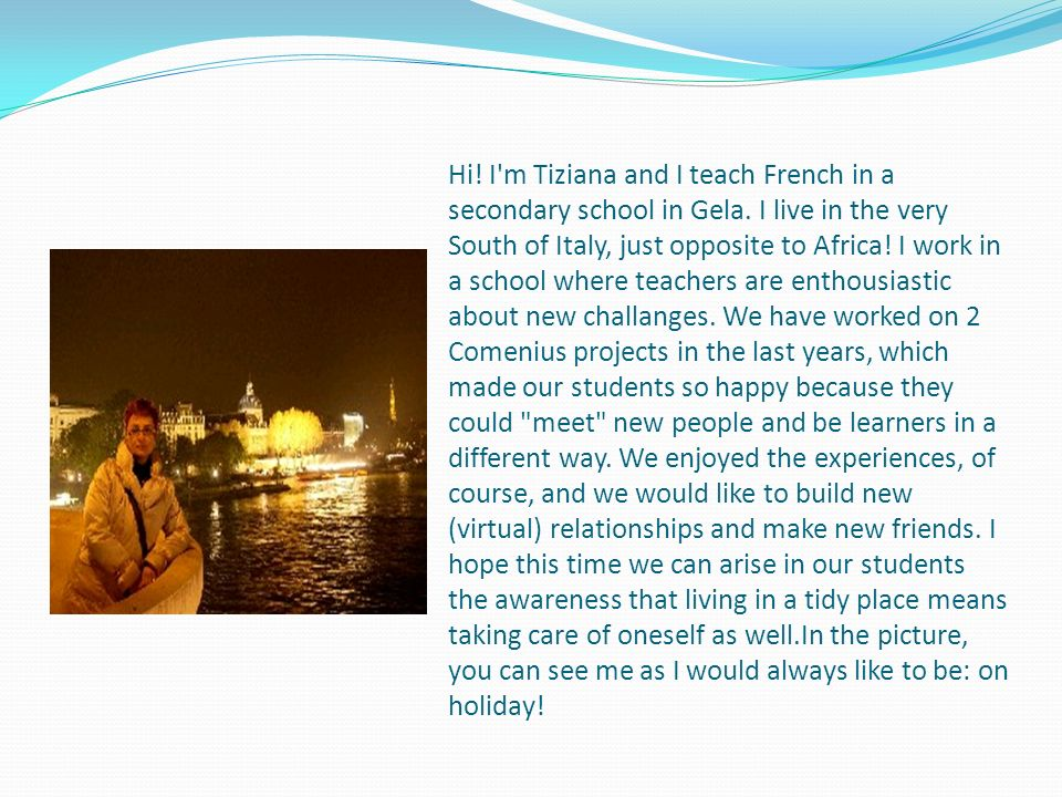 Hi! I'm Tiziana and I teach French in a secondary school in Gela. I live in the very South of Italy, just opposite to Africa! I work in a school where