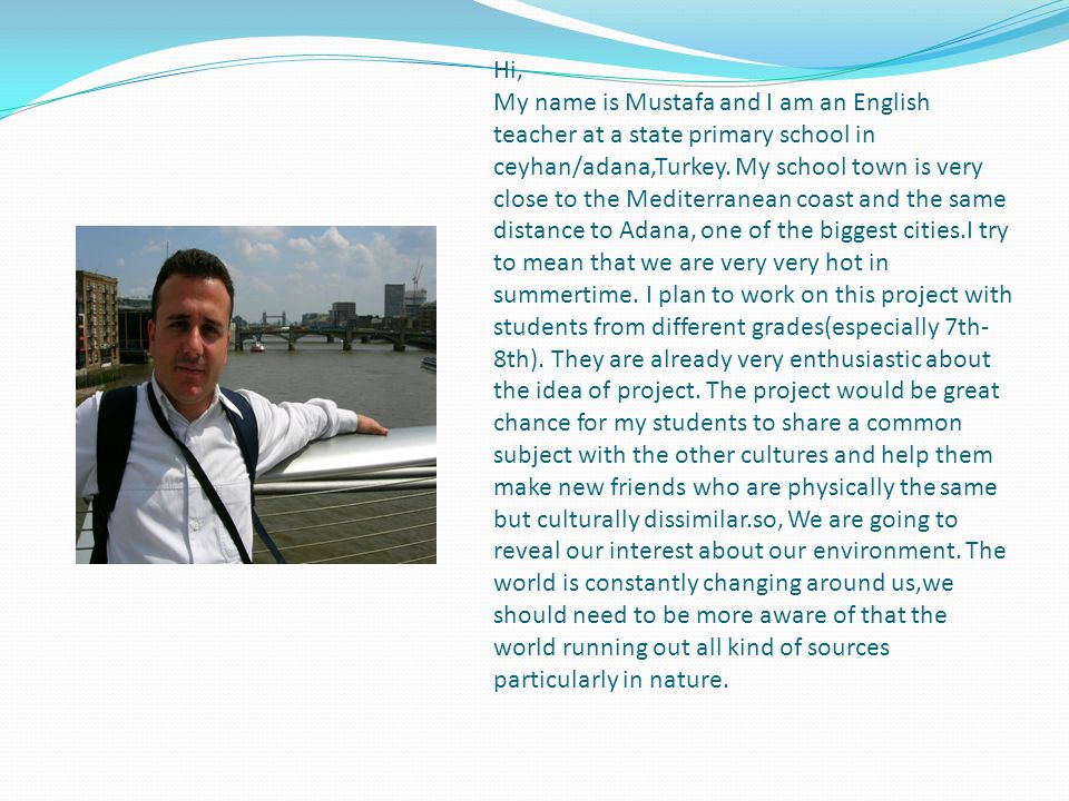 Hi, My name is Mustafa and I am an English teacher at a state primary school in ceyhan/adana,Turkey. My school town is very close to the Mediterranean
